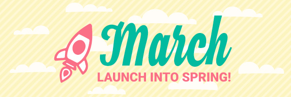 March - Launch into Spring!